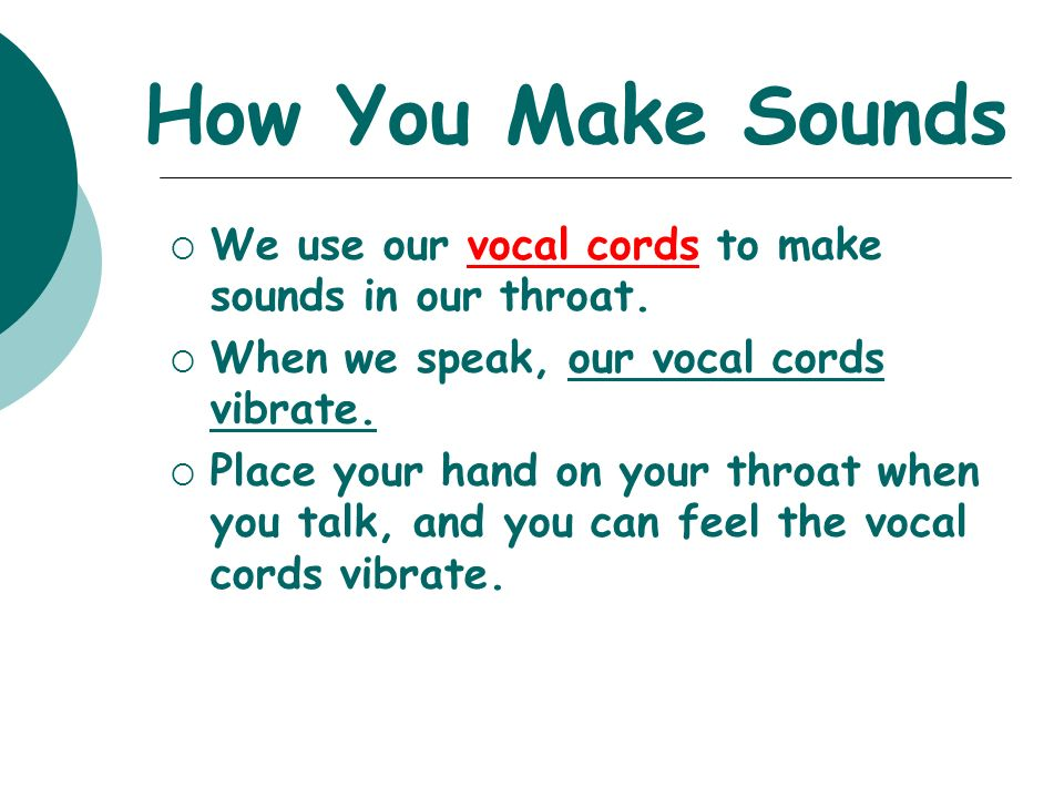 How You Make Sounds We use our vocal cords to make sounds in our throat. When we speak, our vocal cords vibrate.