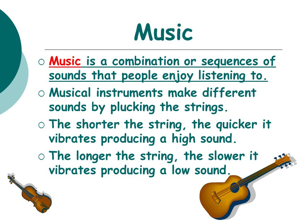 Music Music is a combination or sequences of sounds that people enjoy listening to.