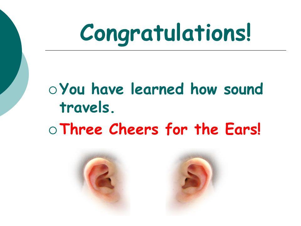 Congratulations! You have learned how sound travels.
