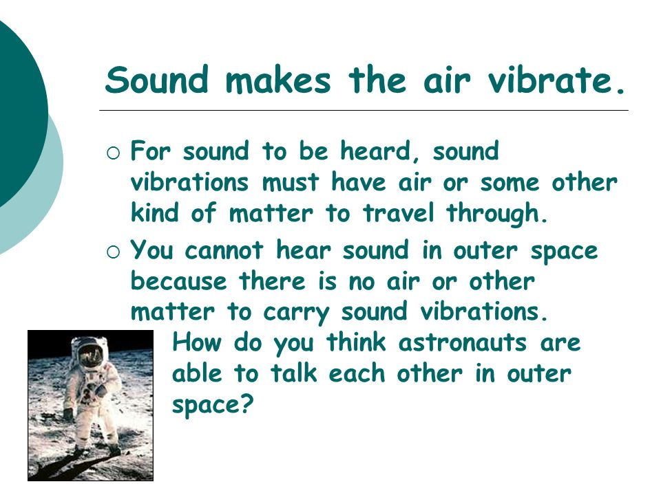 Sound makes the air vibrate.