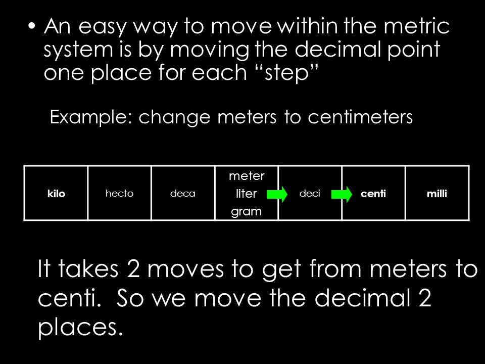An easy way to move within the metric system is by moving the decimal point one place for each step