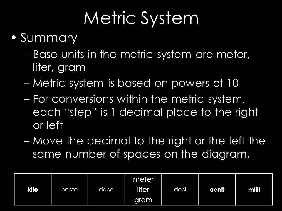 Metric System Summary. Base units in the metric system are meter, liter, gram. Metric system is based on powers of 10.