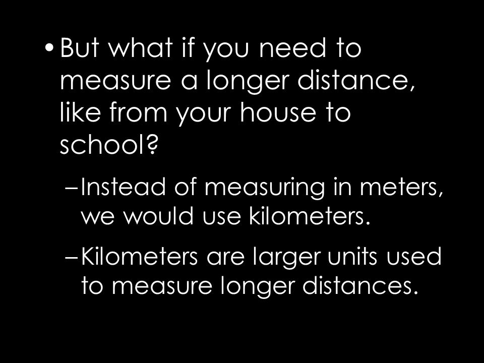 But what if you need to measure a longer distance, like from your house to school