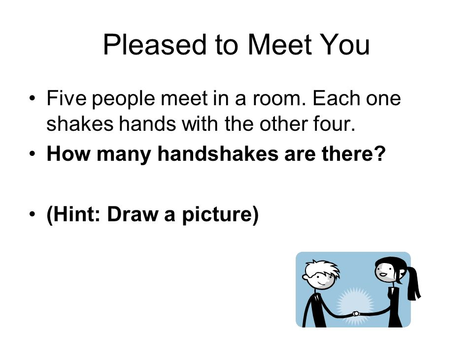 Pleased to Meet You Five people meet in a room. Each one shakes hands with the other four. How many handshakes are there