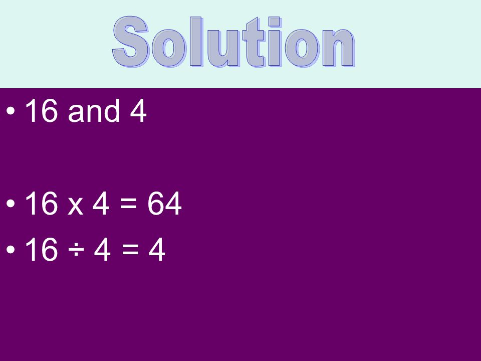 Solution 16 and 4 16 x 4 = 64 16 ÷ 4 = 4