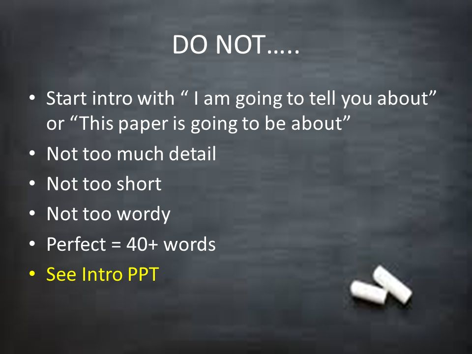 DO NOT….. Start intro with I am going to tell you about or This paper is going to be about Not too much detail.