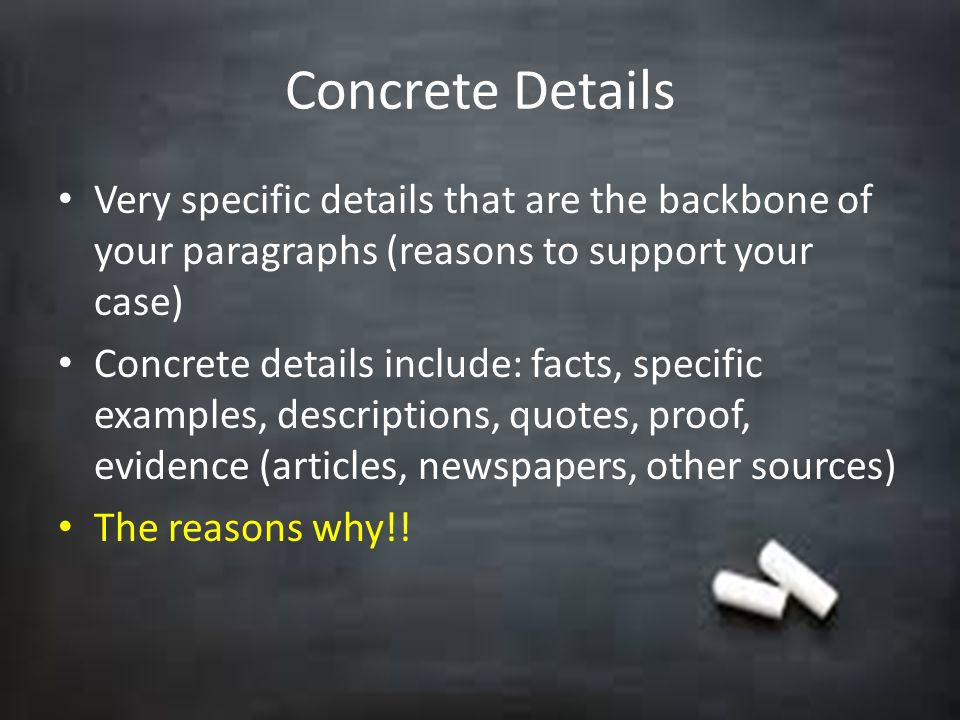 Concrete Details Very specific details that are the backbone of your paragraphs (reasons to support your case)