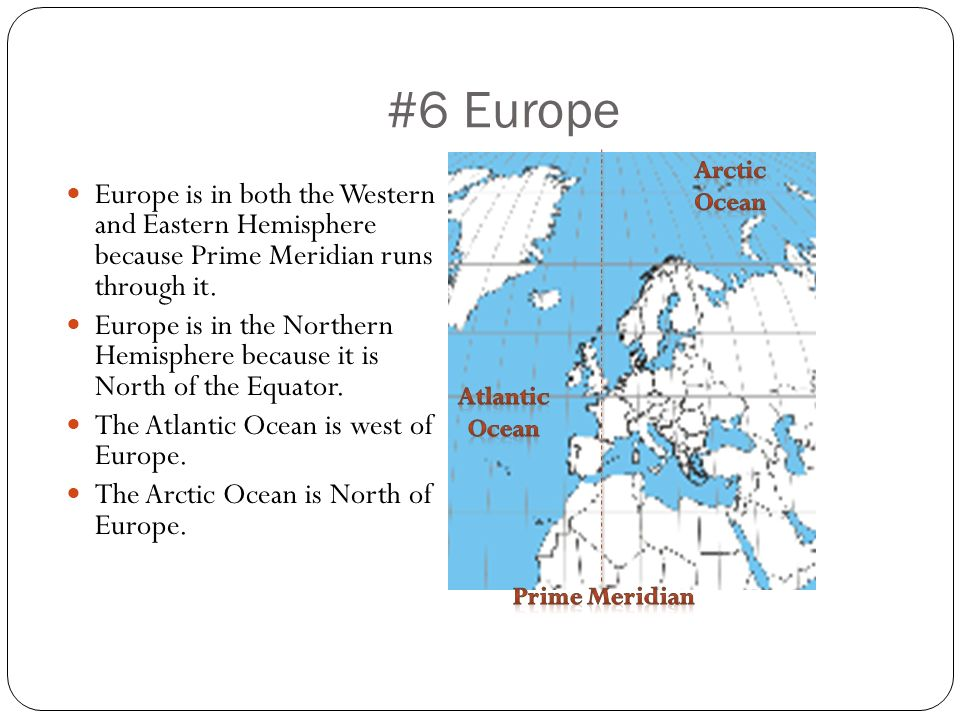 #6 Europe Arctic Ocean. Europe is in both the Western and Eastern Hemisphere because Prime Meridian runs through it.