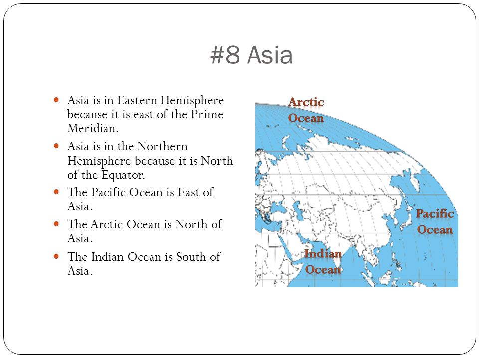 #8 Asia Asia is in Eastern Hemisphere because it is east of the Prime Meridian.