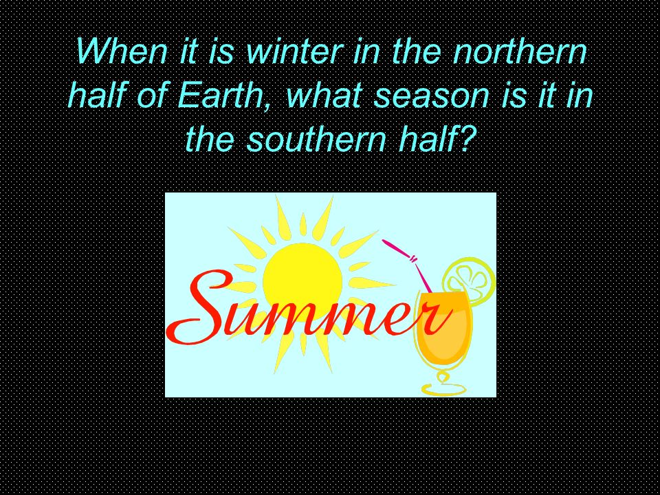 When it is winter in the northern half of Earth, what season is it in the southern half