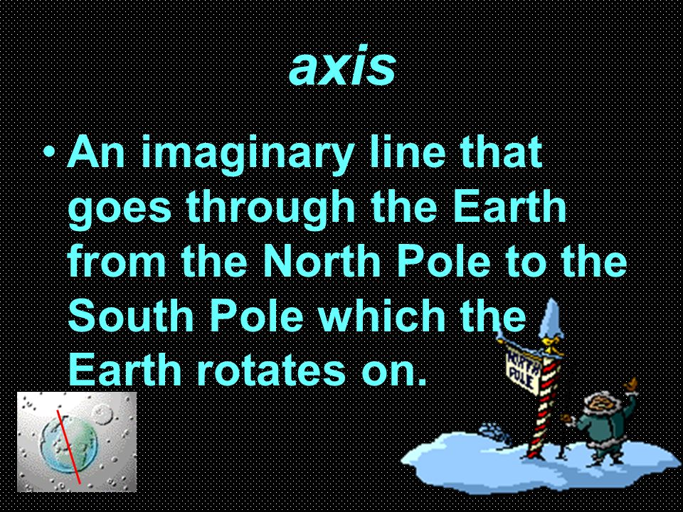 axis An imaginary line that goes through the Earth from the North Pole to the South Pole which the Earth rotates on.