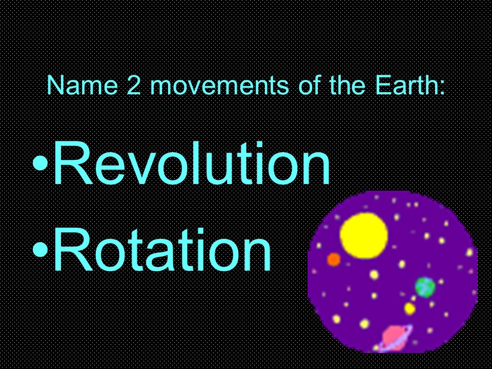 Name 2 movements of the Earth:
