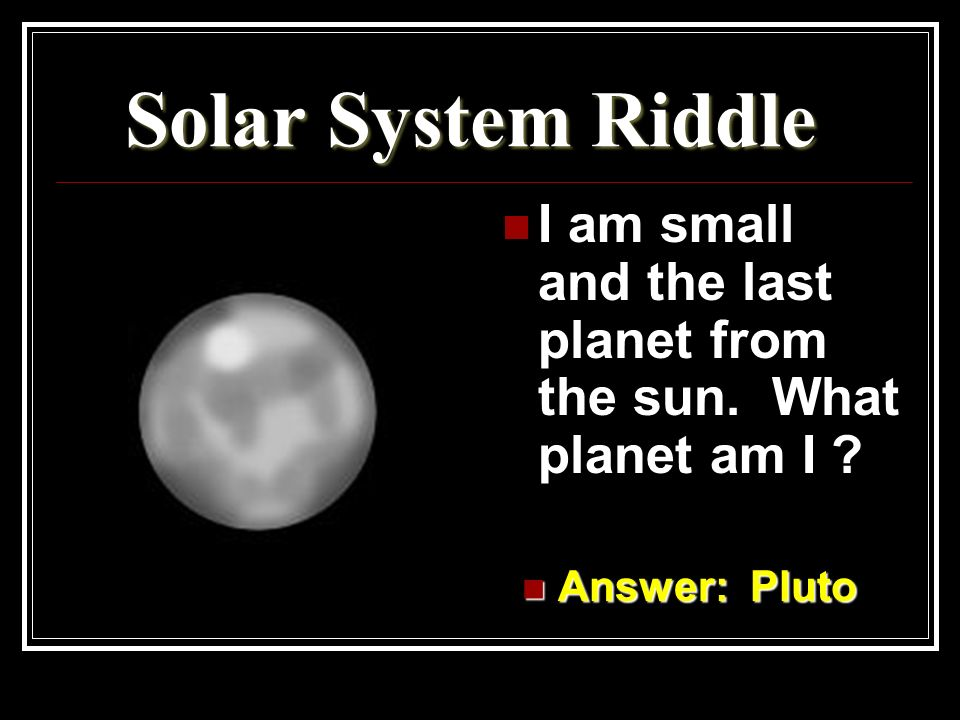 Solar System Riddle I am small and the last planet from the sun. What planet am I Answer: Pluto