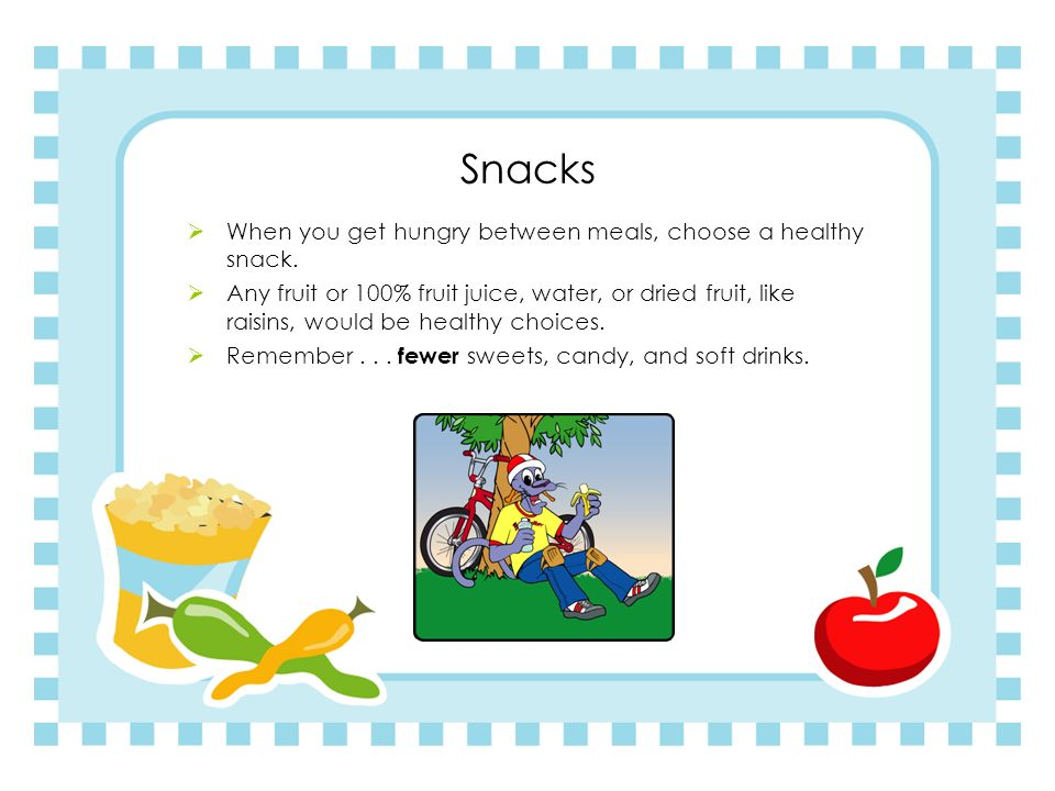 Snacks When you get hungry between meals, choose a healthy snack.