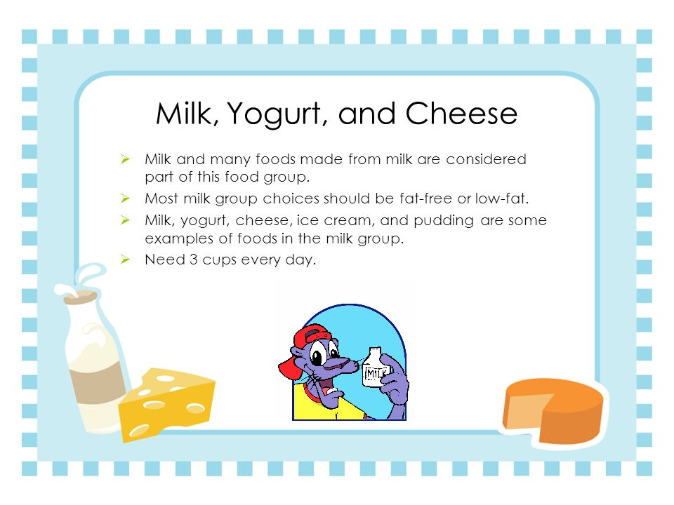 Milk, Yogurt, and Cheese Milk and many foods made from milk are considered part of this food group.