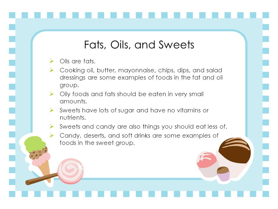 Fats, Oils, and Sweets Oils are fats.