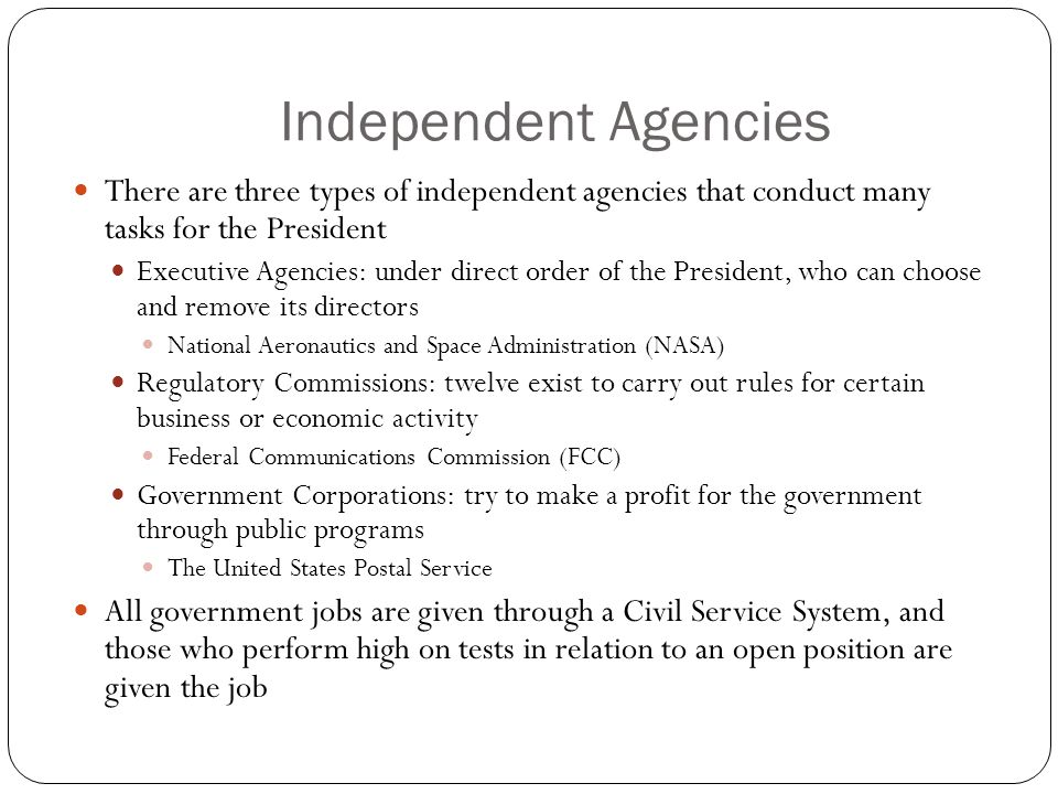 Independent Agencies There are three types of independent agencies that conduct many tasks for the President.