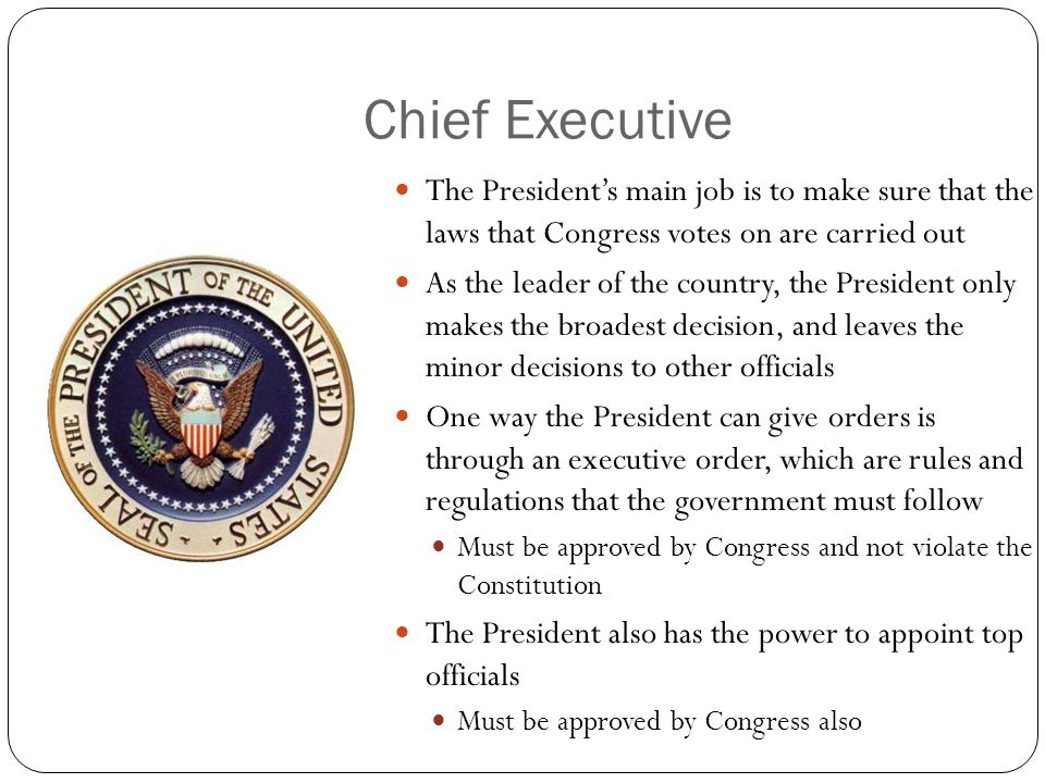Chief Executive The President's main job is to make sure that the laws that Congress votes on are carried out.
