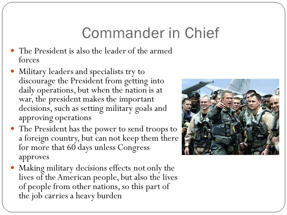 Commander in Chief The President is also the leader of the armed forces.
