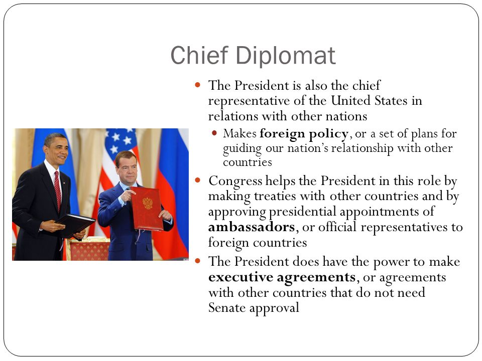 Chief Diplomat The President is also the chief representative of the United States in relations with other nations.