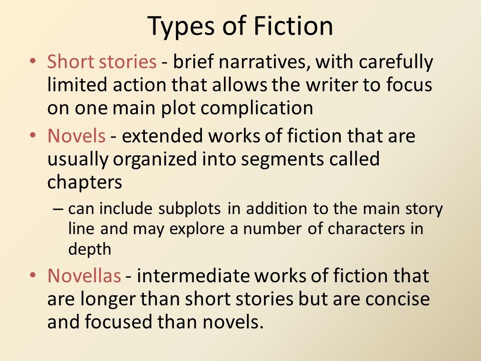 Types of Fiction Short stories - brief narratives, with carefully limited action that allows the writer to focus on one main plot complication.