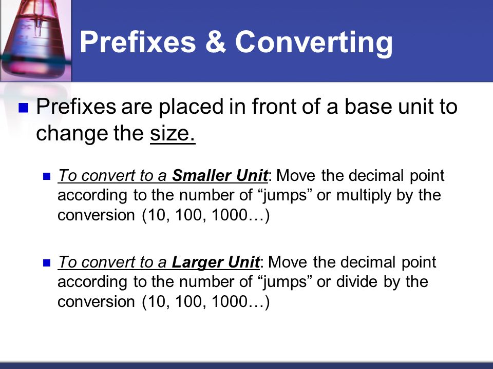 Prefixes & Converting Prefixes are placed in front of a base unit to change the size.