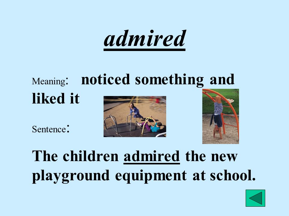admired The children admired the new playground equipment at school.