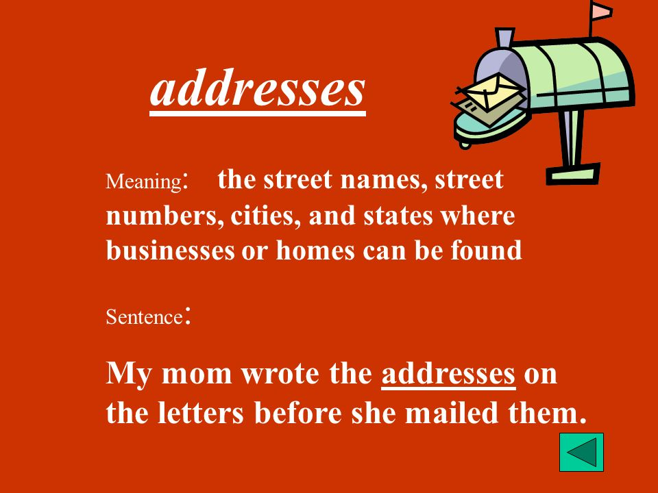 addresses Meaning: the street names, street numbers, cities, and states where businesses or homes can be found.