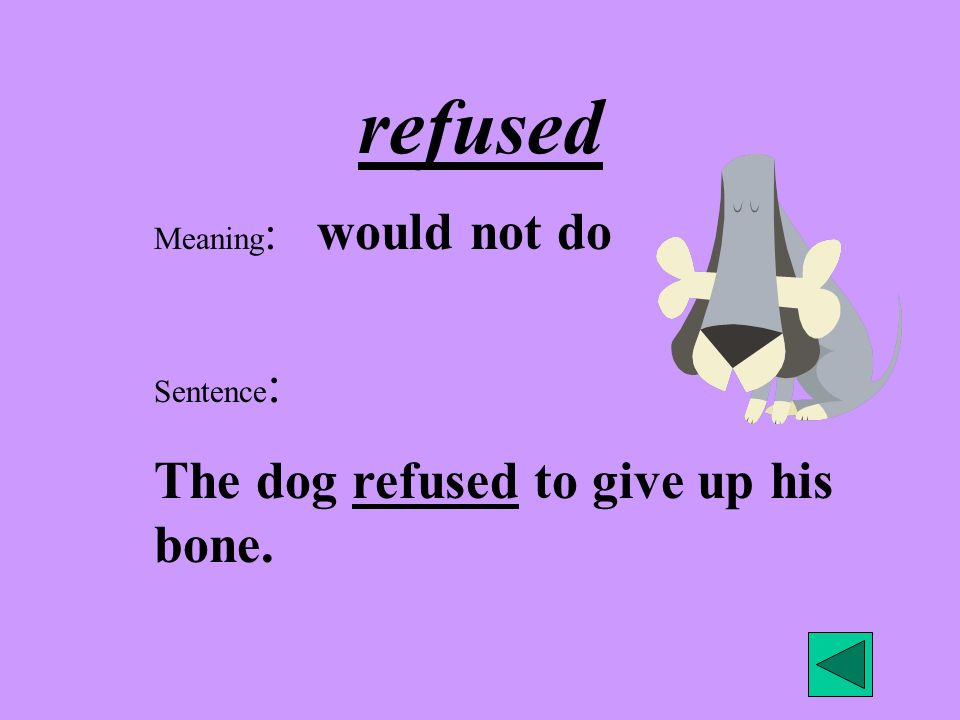 refused The dog refused to give up his bone. Meaning: would not do