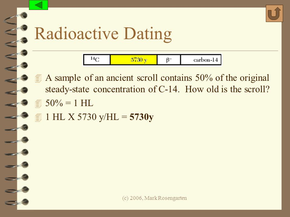 Radioactive Dating A sample of an ancient scroll contains 50% of the original steady-state concentration of C-14. How old is the scroll