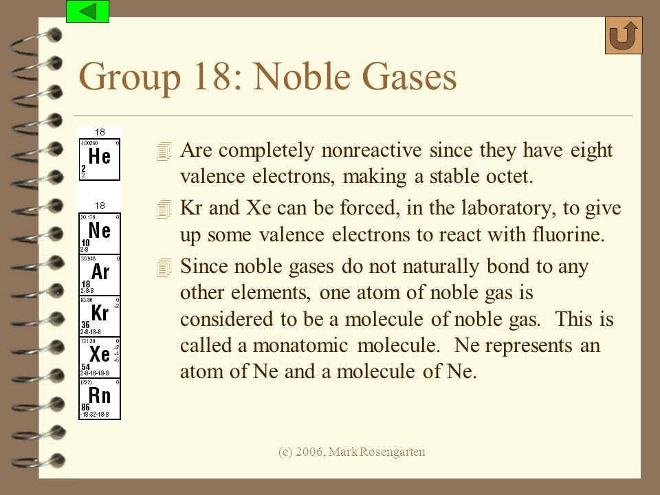 Group 18: Noble Gases Are completely nonreactive since they have eight valence electrons, making a stable octet.
