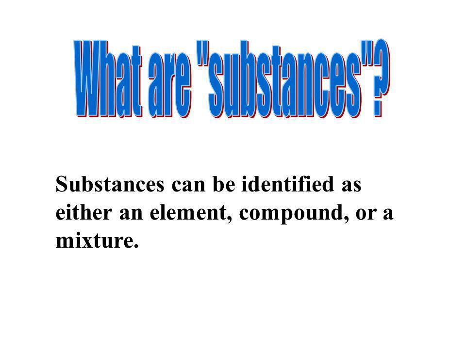 What are substances Substances can be identified as either an element, compound, or a mixture.