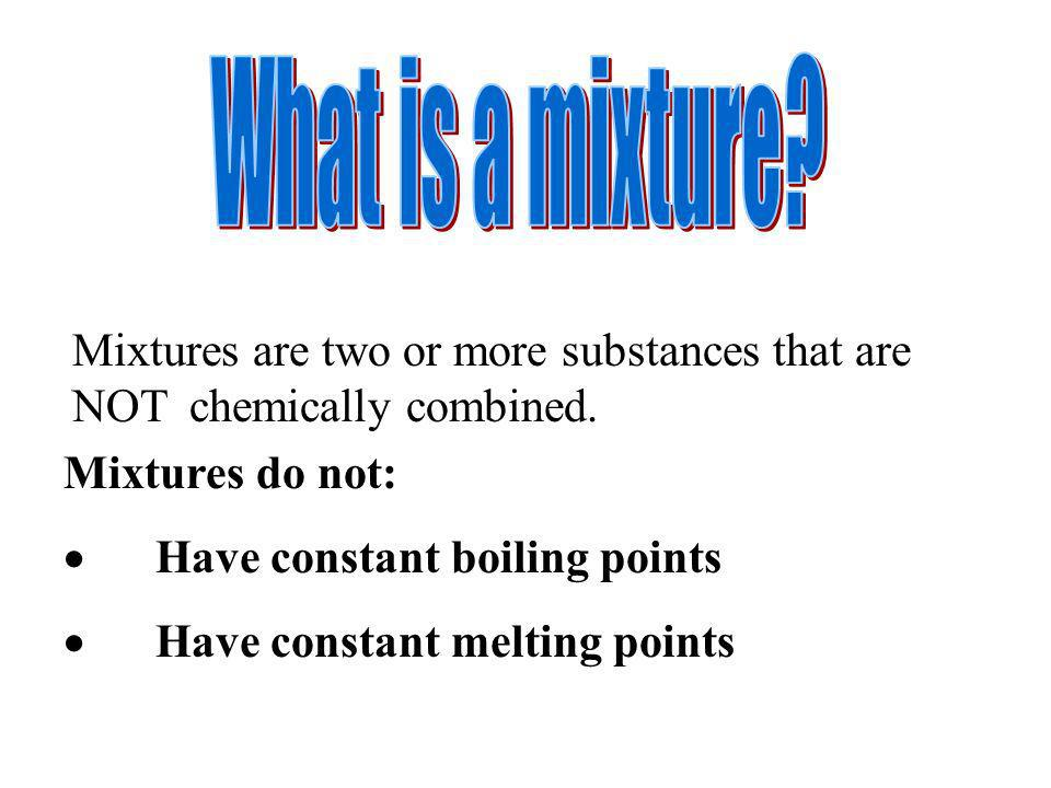 What is a mixture Mixtures are two or more substances that are NOT chemically combined. Mixtures do not: