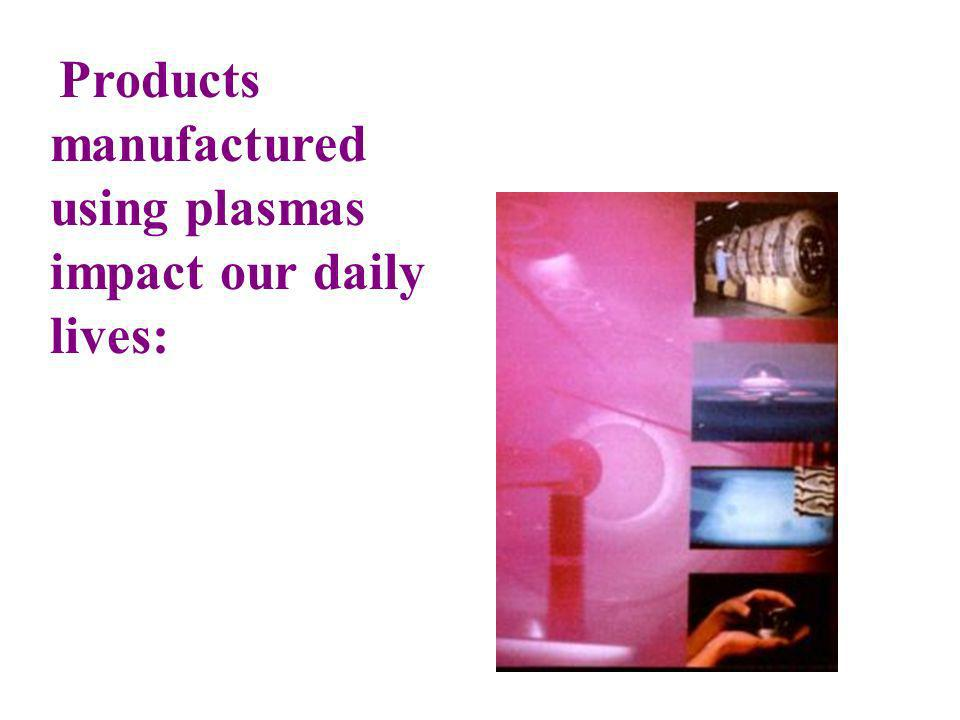 Products manufactured using plasmas impact our daily lives: