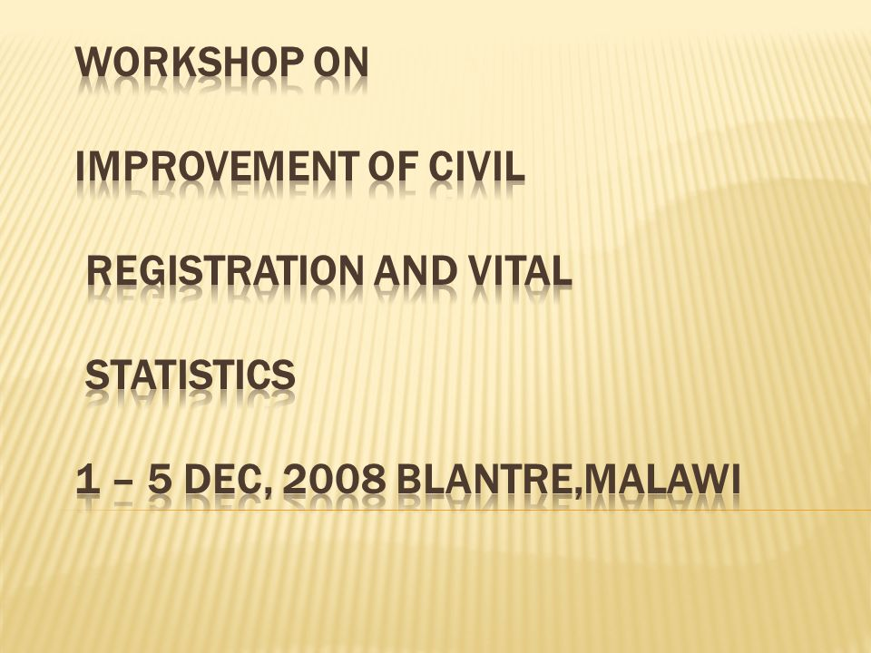 WORKSHOP ON IMPROVEMENT OF CIVIL REGISTRATION AND VITAL STATISTICS 1 – 5 DEC, 2008 BLANTRE,MALAWI