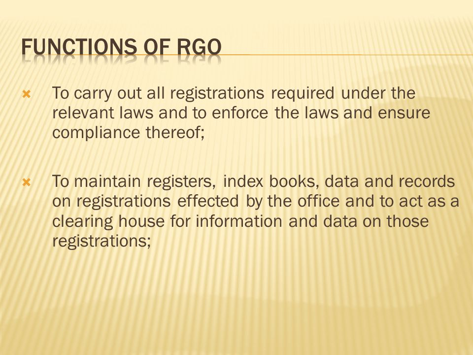 FUNCTIONS OF RGO To carry out all registrations required under the relevant laws and to enforce the laws and ensure compliance thereof;