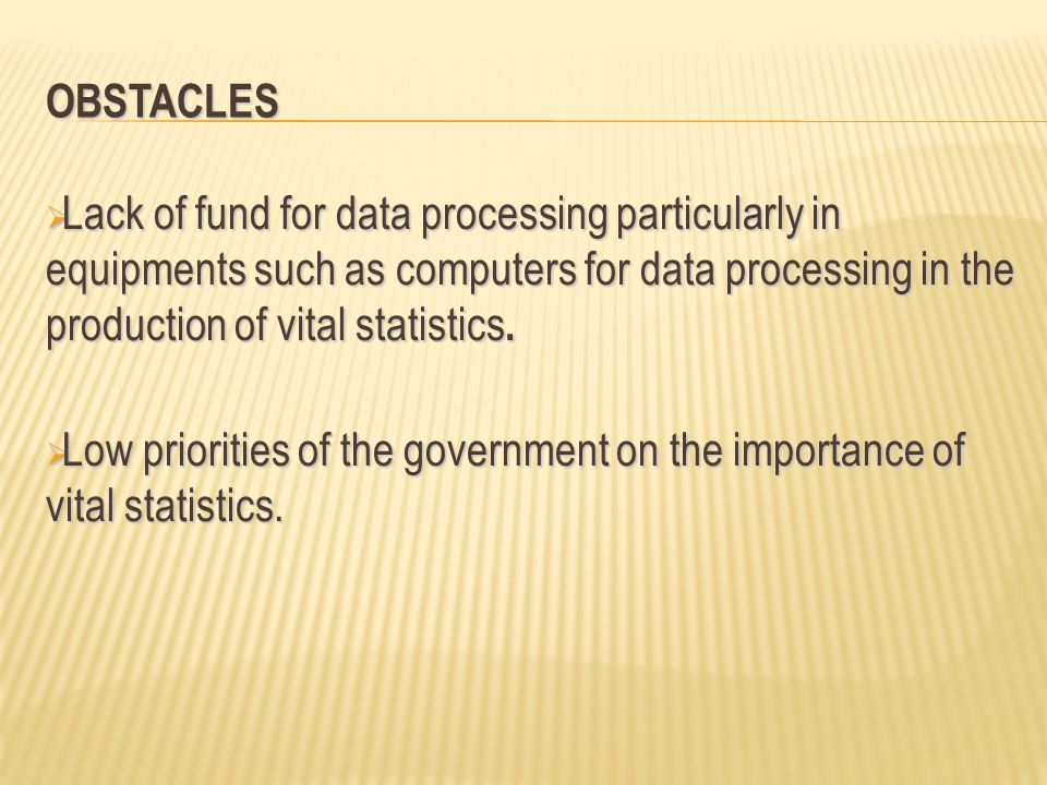 OBSTACLES Lack of fund for data processing particularly in equipments such as computers for data processing in the production of vital statistics.