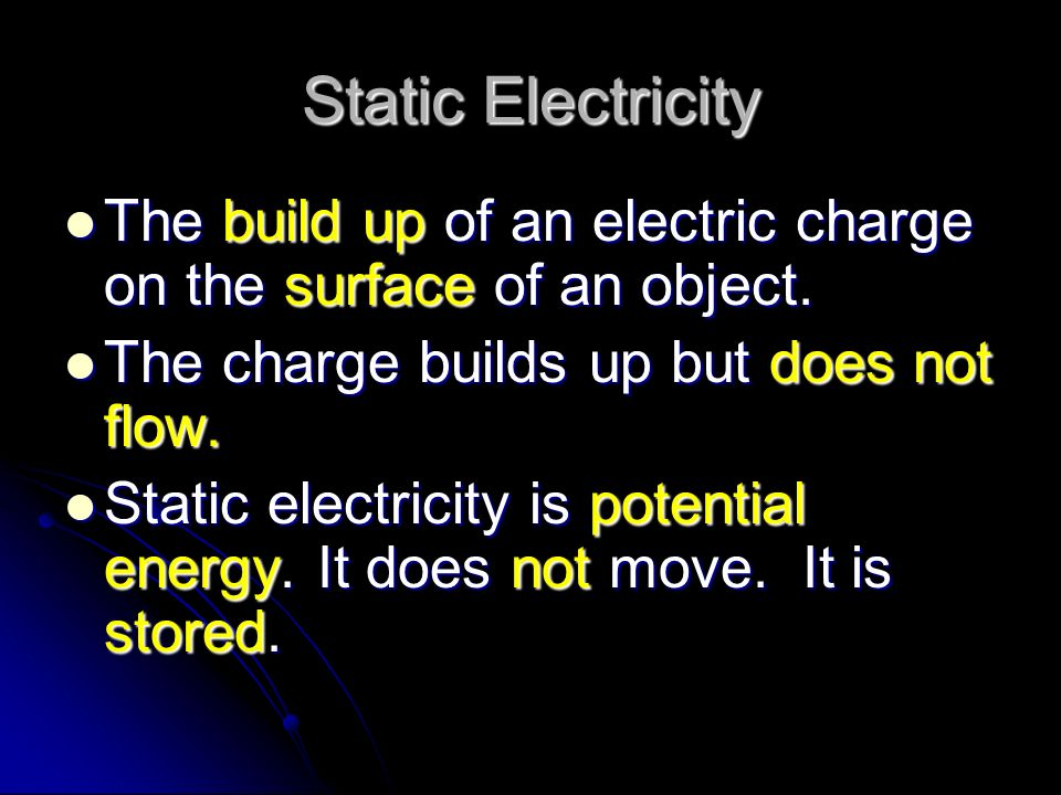 Static Electricity The build up of an electric charge on the surface of an object. The charge builds up but does not flow.