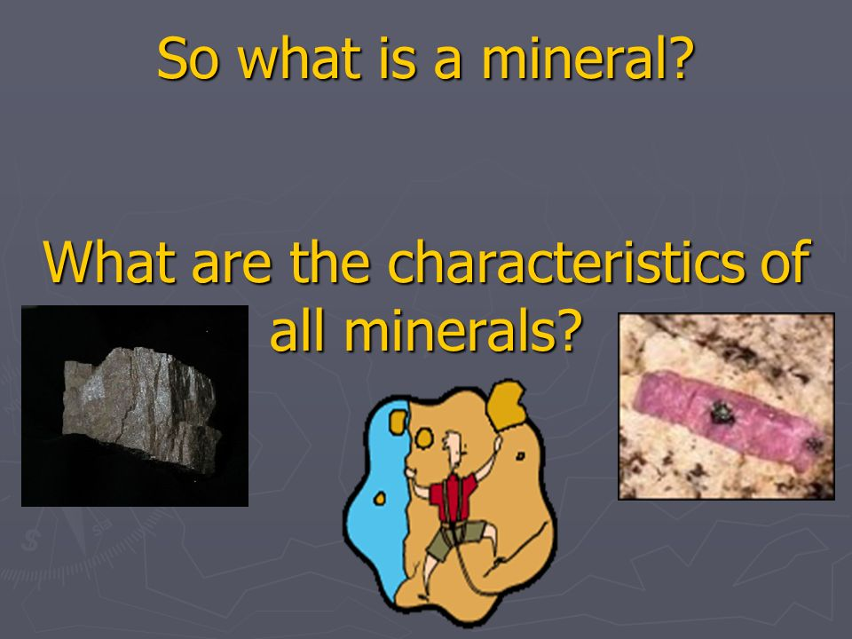 So what is a mineral What are the characteristics of all minerals