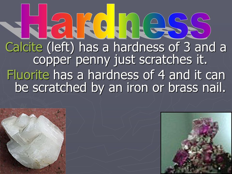 Hardness Calcite (left) has a hardness of 3 and a copper penny just scratches it.