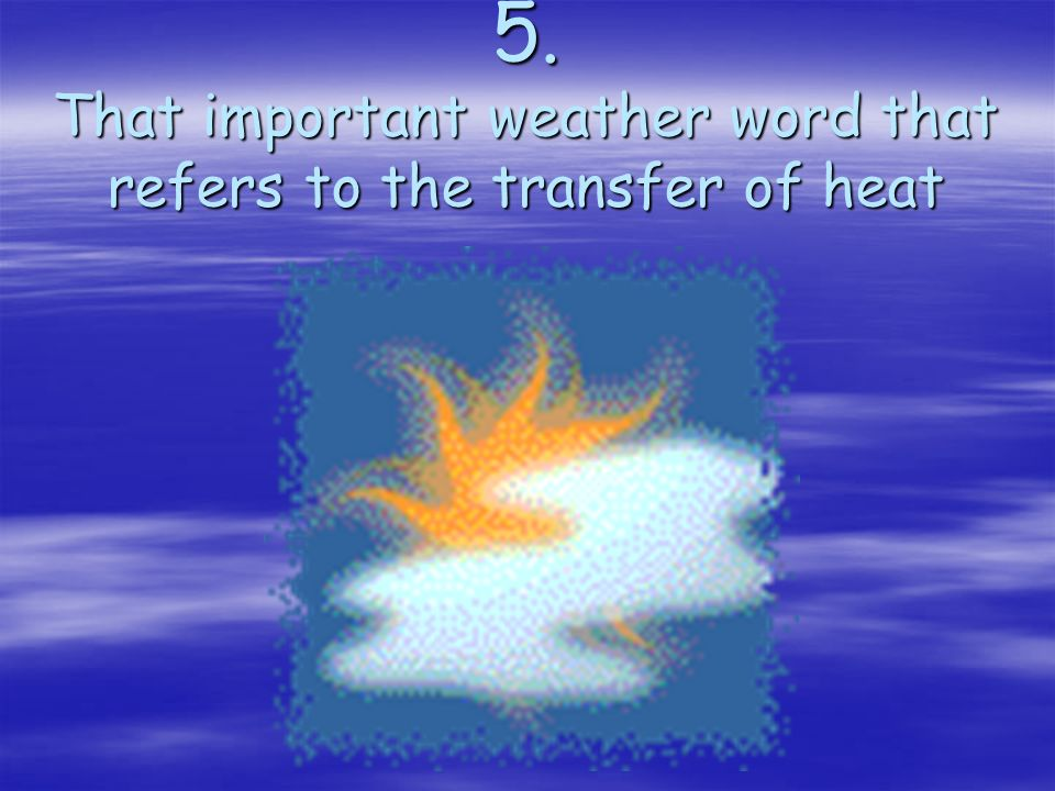 5. That important weather word that refers to the transfer of heat