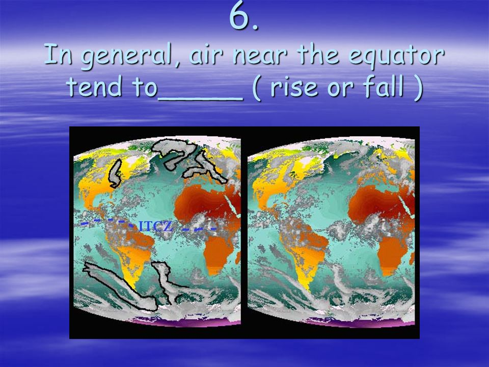6. In general, air near the equator tend to_____ ( rise or fall )