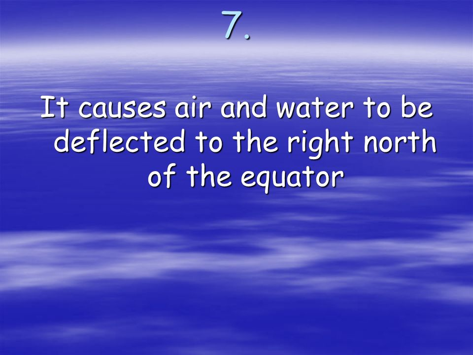7. It causes air and water to be deflected to the right north of the equator
