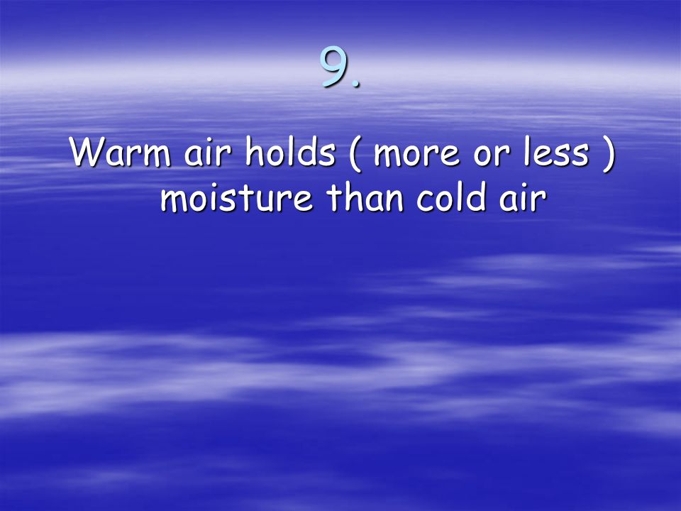 Warm air holds ( more or less ) moisture than cold air