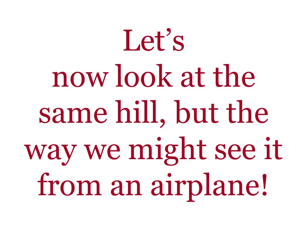 Let's now look at the same hill, but the way we might see it from an airplane!