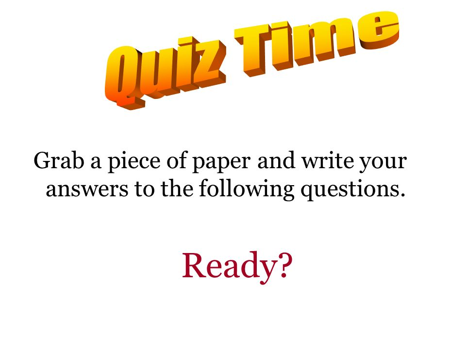 Quiz Time Grab a piece of paper and write your answers to the following questions. Ready