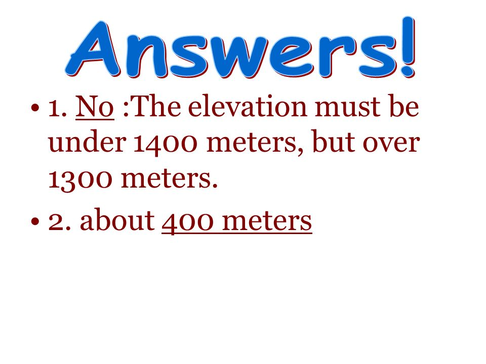 1. No :The elevation must be under 1400 meters, but over 1300 meters.
