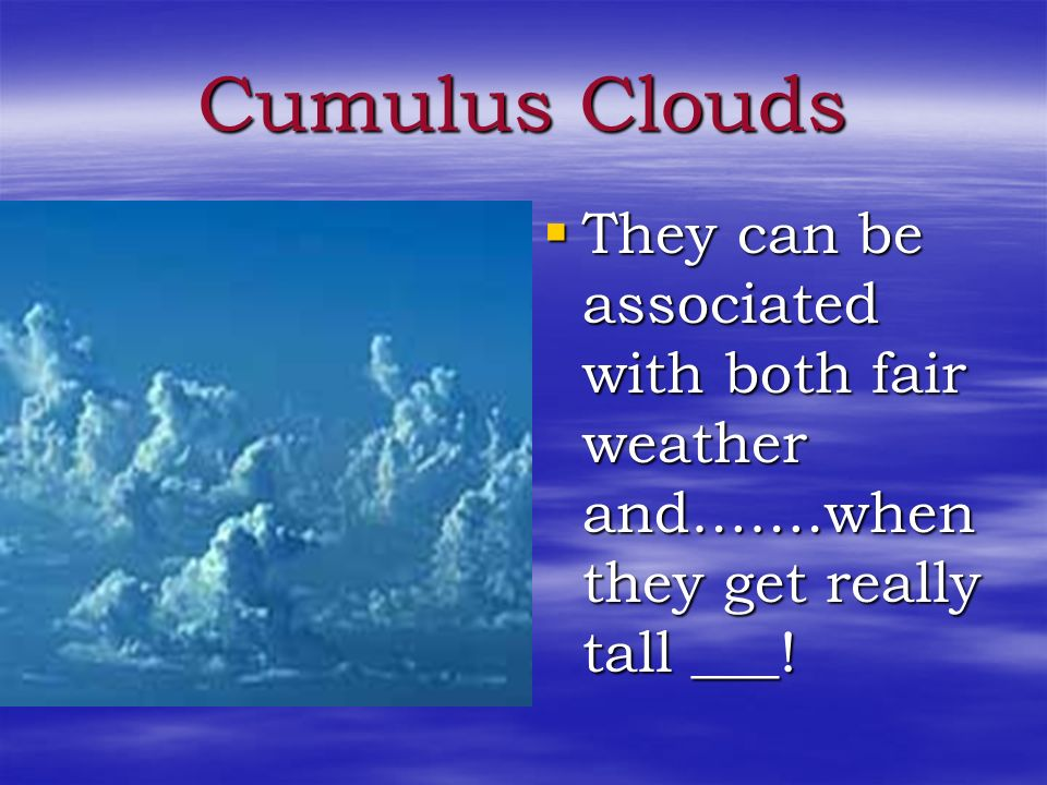 Cumulus Clouds They can be associated with both fair weather and…….when they get really tall ___!