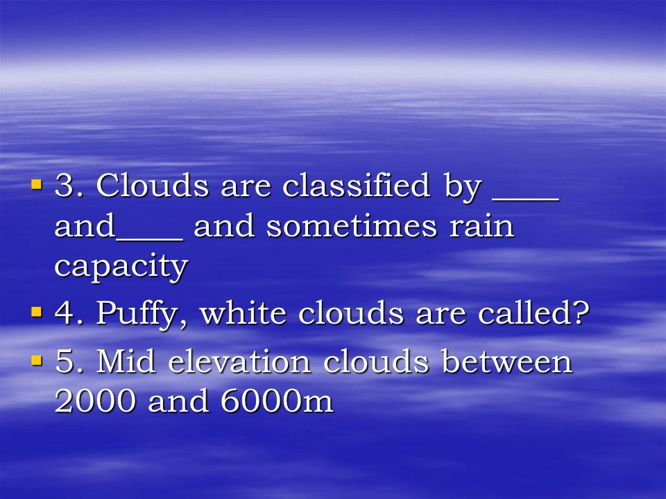3. Clouds are classified by ____ and____ and sometimes rain capacity