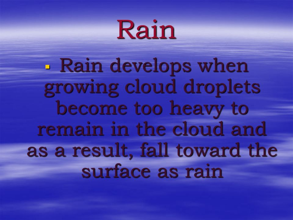 Rain Rain develops when growing cloud droplets become too heavy to remain in the cloud and as a result, fall toward the surface as rain.
